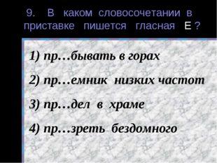 9. В каком словосочетании в приставке пишется гласная Е ? пр…бывать в горах п