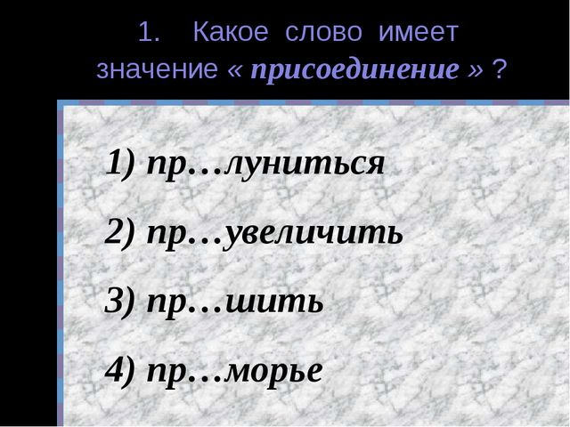 1. Какое слово имеет значение « присоединение » ? пр…луниться пр…увеличить пр...