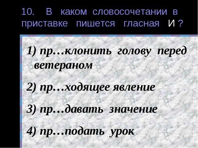 10. В каком словосочетании в приставке пишется гласная И ? пр…клонить голову...