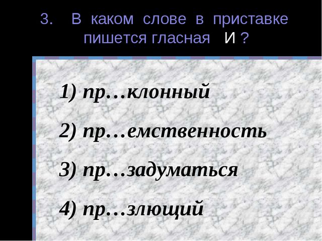 3. В каком слове в приставке пишется гласная И ? пр…клонный пр…емственность п...