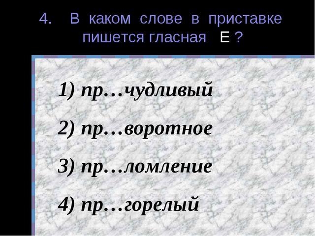 4. В каком слове в приставке пишется гласная Е ? пр…чудливый пр…воротное пр…л...
