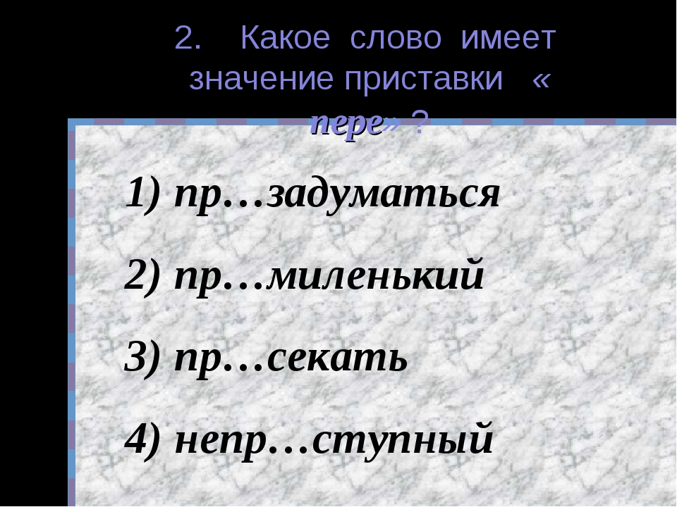 2. Какое слово имеет значение приставки « пере» ? пр…задуматься пр…миленький...
