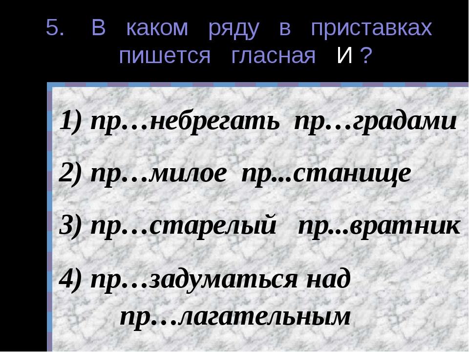 5. В каком ряду в приставках пишется гласная И ? пр…небрегать пр…градами пр…м...