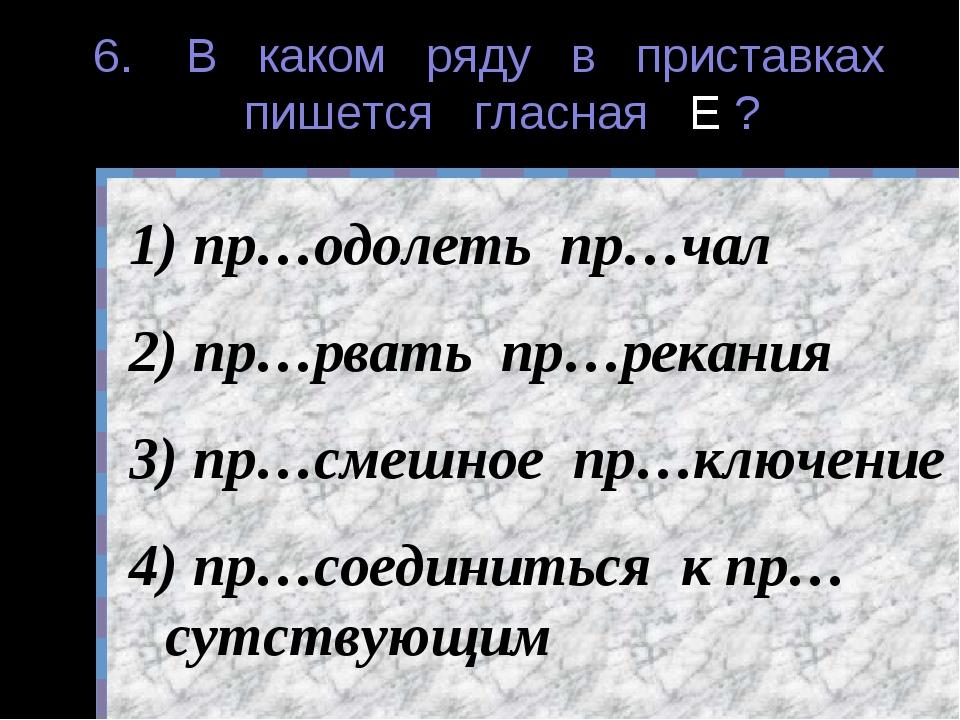 6. В каком ряду в приставках пишется гласная Е ? пр…одолеть пр…чал пр…рвать п...