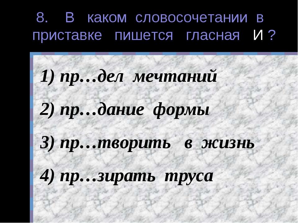 8. В каком словосочетании в приставке пишется гласная И ? пр…дел мечтаний пр…...