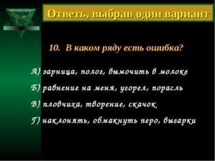 10. В каком ряду есть ошибка? А) зарница, полог, вымочить в молоке Б) равнени