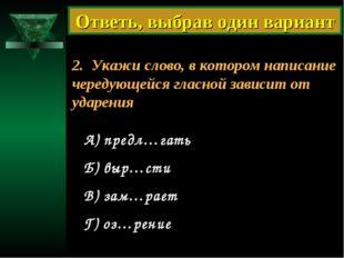 2. Укажи слово, в котором написание чередующейся гласной зависит от ударения