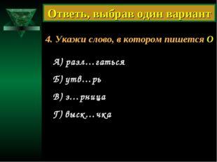 4. Укажи слово, в котором пишется О А) разл…гаться Б) утв…рь В) з…рница Г) вы