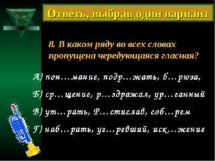 8. В каком ряду во всех словах пропущена чередующаяся гласная? А) пон…мание,