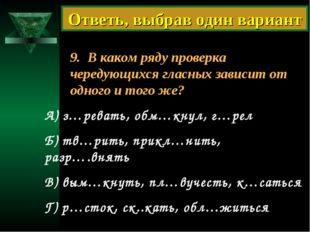 9. В каком ряду проверка чередующихся гласных зависит от одного и того же? А)