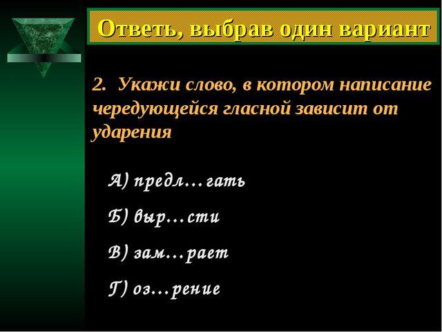2. Укажи слово, в котором написание чередующейся гласной зависит от ударения...
