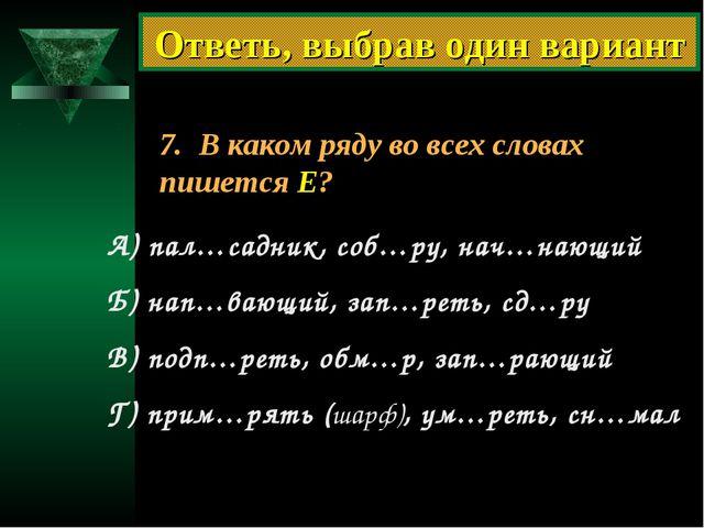 7. В каком ряду во всех словах пишется Е? А) пал…садник, соб…ру, нач…нающий Б...