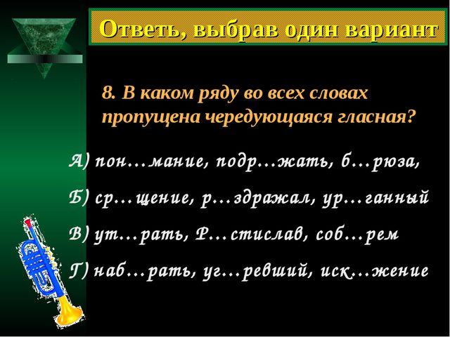 8. В каком ряду во всех словах пропущена чередующаяся гласная? А) пон…мание,...