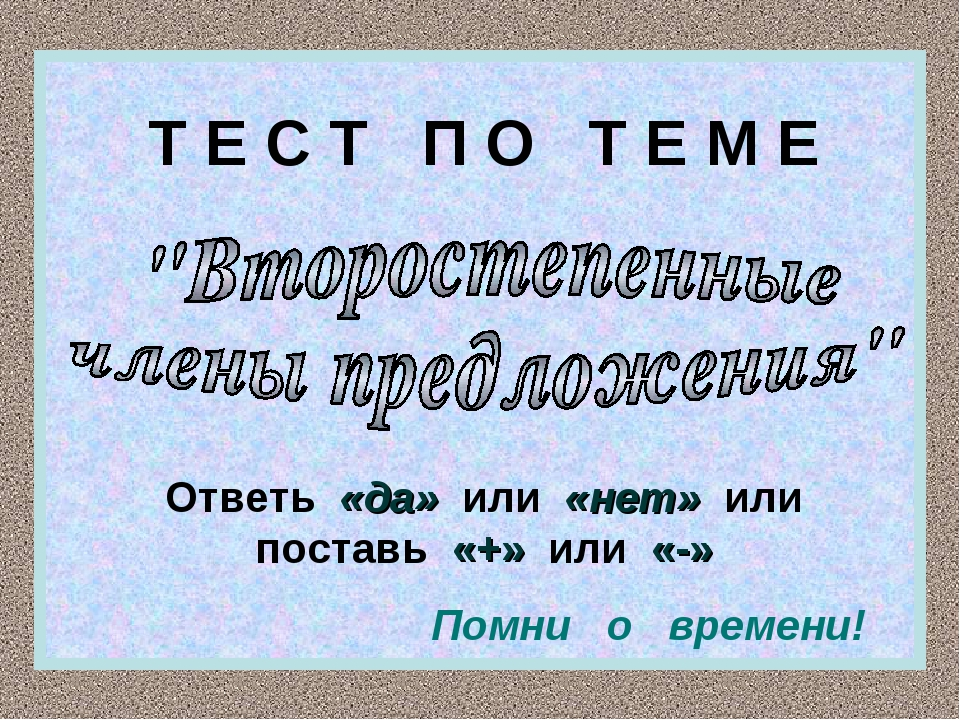 Т Е С Т П О Т Е М Е Ответь «да» или «нет» или поставь «+» или «-» Помни о вре...