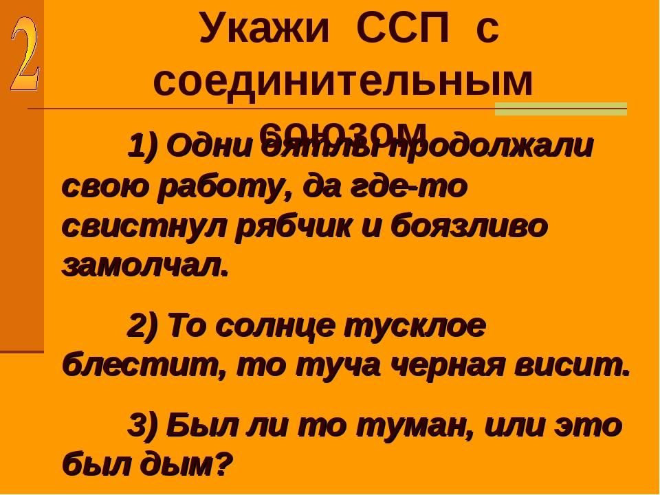 Укажи ССП с соединительным союзом 1) Одни дятлы продолжали свою работу, да г...