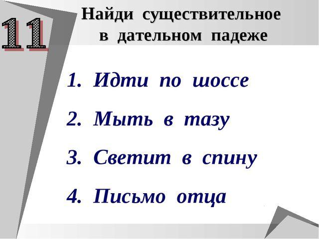 Найди существительное в дательном падеже Идти по шоссе Мыть в тазу Светит в с...
