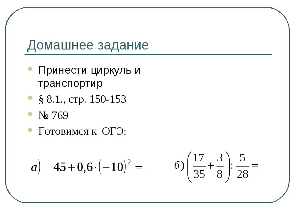 Домашнее задание Принести циркуль и транспортир § 8.1., стр. 150-153 № 769 Го...