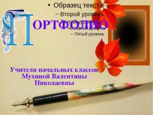 ОРТФОЛИО Учителя начальных классов Мухиной Валентины Николаевны