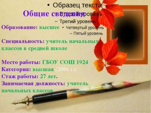 Общие сведения Образование: высшее Специальность: учитель начальных классов