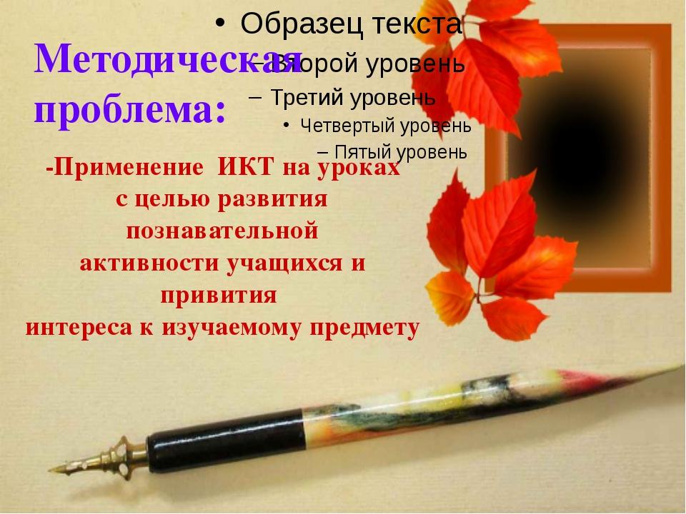 ё Методическая проблема: -Применение ИКТ на уроках с целью развития познавате...