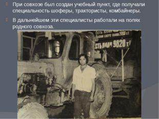 При совхозе был создан учебный пункт, где получали специальность шоферы, трак