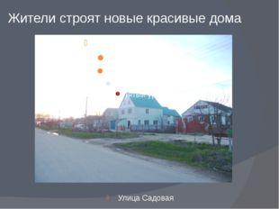 Жители строят новые красивые дома Улица Садовая