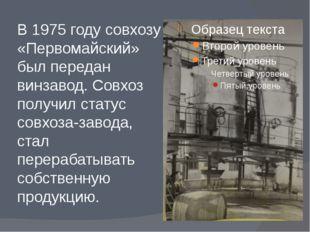 В 1975 году совхозу «Первомайский» был передан винзавод. Совхоз получил стату