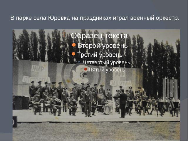В парке села Юровка на праздниках играл военный оркестр.