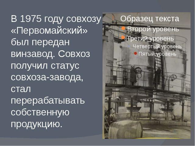 В 1975 году совхозу «Первомайский» был передан винзавод. Совхоз получил стату...