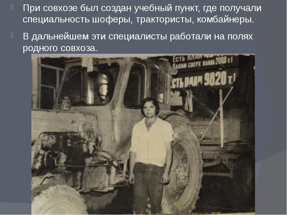 При совхозе был создан учебный пункт, где получали специальность шоферы, трак...