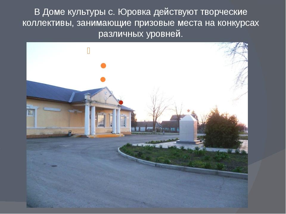 В Доме культуры с. Юровка действуют творческие коллективы, занимающие призовы...