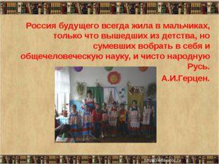 Россия будущего всегда жила в мальчиках, только что вышедших из детства, но