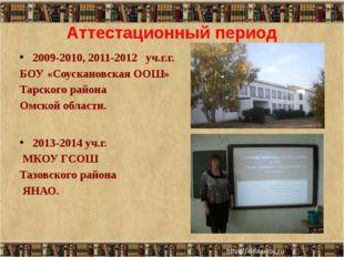 Аттестационный период 2009-2010, 2011-2012 уч.г.г. БОУ «Соускановская ООШ» Та