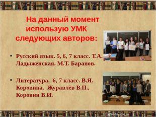 На данный момент использую УМК следующих авторов: Русский язык. 5, 6, 7 клас