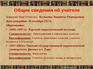 Общие сведения об учителе Фамилия Имя Отчество: Кутнаева Людмила Геннадьевна