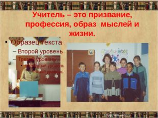 Учитель – это призвание, профессия, образ мыслей и жизни.