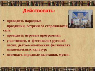 Действовать: проводить народные праздники, встречи со старожилами села; прово