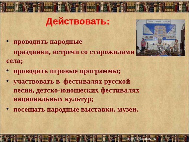 Действовать: проводить народные праздники, встречи со старожилами села; прово...
