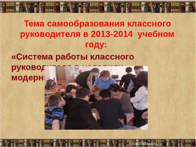 Тема самообразования классного руководителя в 2013-2014 учебном году: «Систем...