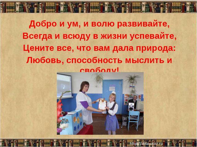 Добро и ум, и волю развивайте, Всегда и всюду в жизни успевайте, Цените все,...