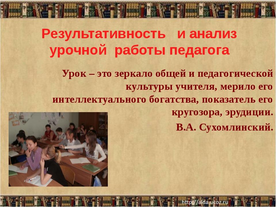 Результативность и анализ урочной работы педагога Урок – это зеркало общей и...