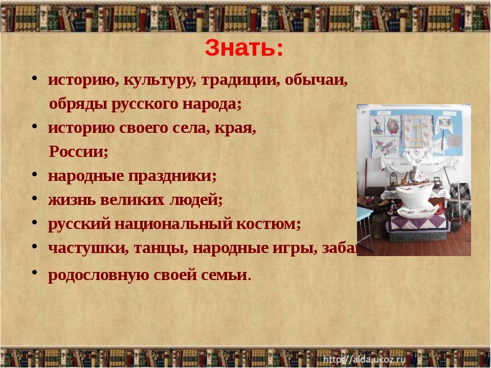 Знать: историю, культуру, традиции, обычаи, обряды русского народа; историю с...