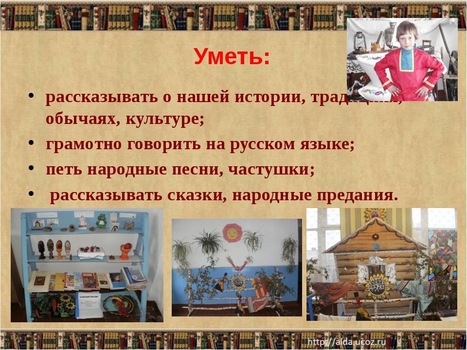 Уметь: рассказывать о нашей истории, традициях, обычаях, культуре; грамотно г...