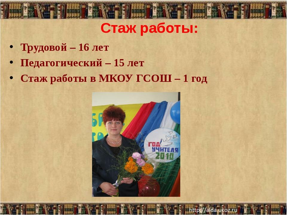 Стаж работы: Трудовой – 16 лет Педагогический – 15 лет Стаж работы в МКОУ ГСО...