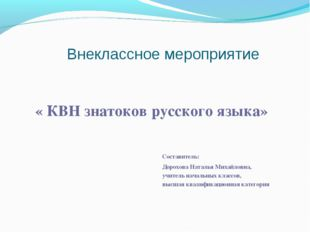 Внеклассное мероприятие « КВН знатоков русского языка» Составитель: Дорохова