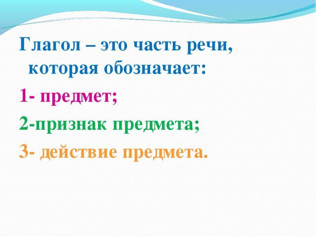 Глагол – это часть речи, которая обозначает: 1- предмет; 2-признак предмета;...