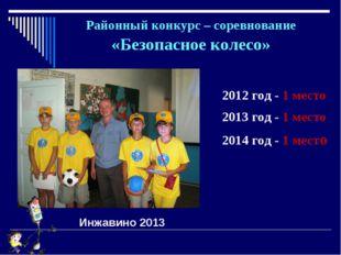 Районный конкурс – соревнование «Безопасное колесо» 2012 год - 1 место 2013 г