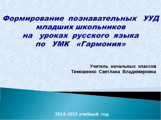 2014–2015 учебный год Учитель начальных классов Тимошенко Светлана Владимировна