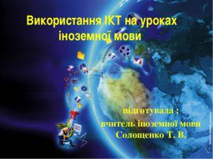 Використання ІКТ на уроках іноземної мови підготувала : вчитель іноземної мов
