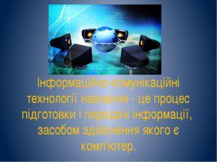 Інформаційно-комунікаційні технології навчання - це процес підготовки і перед
